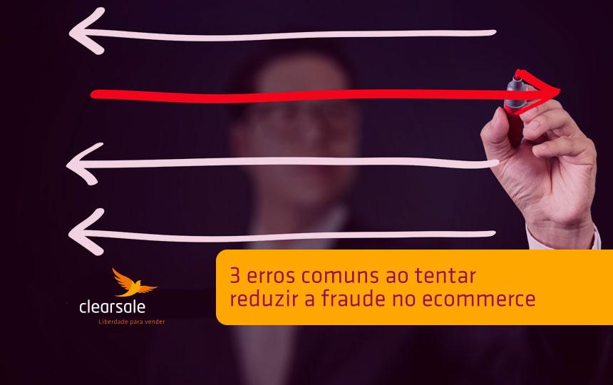 3 erros comuns ao tentar reduzir a fraude no universo online